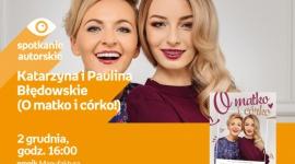"""KATARZYNA I PAULINA BŁĘDOWSKIE (O MATKO I CÓRKO!) - SPOTKANIE AUTORSKIE - ŁÓDŹ LIFESTYLE, Książka - KATARZYNA I PAULINA BŁĘDOWSKIE - SPOTKANIE AUTORSKIE - ŁÓDŹ prowadzące kanał """"O matko i córko!"""" na YouTubie 2 grudnia, godz. 16:00 empik Manufaktura, Łódź, ul. Karskiego 5"""